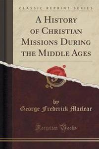A History of Christian Missions During the Middle Ages (Classic Reprint)