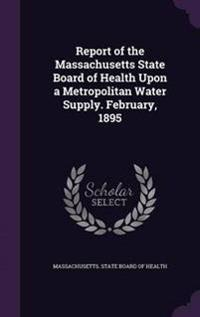 Report of the Massachusetts State Board of Health Upon a Metropolitan Water Supply. February, 1895