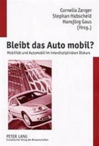Bleibt Das Auto Mobil?: Mobilitaet Und Automobil Im Interdisziplinaeren Diskurs