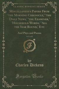 Miscellaneous Papers from 'the Morning Chronicle, ' 'the Daily News, ' 'the Examiner, ' 'household Words, ' 'all the Year Round, ' Etc, Vol. 2 of 2