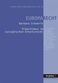 Tripartismus Im Europaeischen Arbeitsrecht: Eine Rechtliche Untersuchung Dreiseitiger Regelungen Und Entscheidungsprozesse Zwischen Sozialpartnern Und