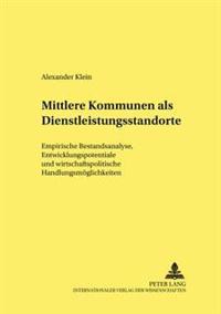 Mittlere Kommunen ALS Dienstleistungsstandorte: Empirische Bestandsanalyse, Entwicklungspotentiale Und Wirtschaftspolitische Handlungsmoeglichkeiten