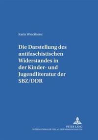 Die Darstellung Des Antifaschistischen Widerstandes in Der Kinder- Und Jugendliteratur Der Sbz/Ddr