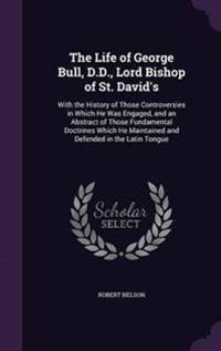 The Life of George Bull, D.D., Lord Bishop of St. David's