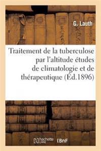 Traitement de La Tuberculose Par L'Altitude Etudes de Climatologie Et de Therapeutique