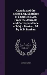 Canada and the Crimea, Or, Sketches of a Soldier's Life, from the Journals and Correspondence of Major Ranken, Ed. by W.B. Ranken