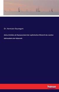 Aelius Aristides ALS Repraesentant Der Sophistischen Rhetorik Des Zweiten Jahrhunderts Der Kaiserzeit