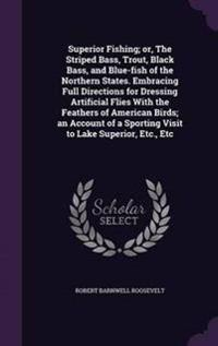 Superior Fishing; Or, the Striped Bass, Trout, Black Bass, and Blue-Fish of the Northern States. Embracing Full Directions for Dressing Artificial Flies with the Feathers of American Birds; An Account of a Sporting Visit to Lake Superior, Etc., Etc