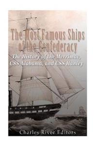 The Most Famous Ships of the Confederacy: The History of the Merrimac, CSS Alabama, and CSS Hunley