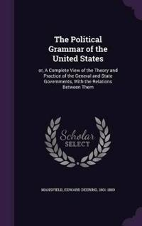 The Political Grammar of the United States; Or, a Complete View of the Theory and Practice of the General and State Governments