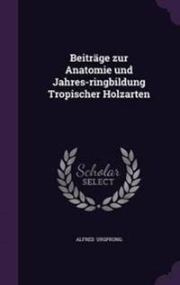 Beitrage Zur Anatomie Und Jahres-Ringbildung Tropischer Holzarten