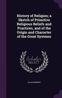 History of Religion; A Sketch of Primitive Religious Beliefs and Practices, and of the Origin and Character of the Great Systems