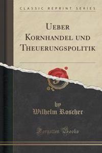 Ueber Kornhandel Und Theuerungspolitik (Classic Reprint)