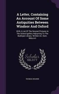 A Letter, Containing an Account of Some Antiquities Between Windsor and Oxford