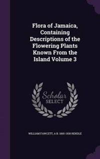 Flora of Jamaica, Containing Descriptions of the Flowering Plants Known from the Island Volume 3