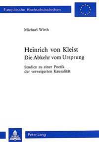 Heinrich Von Kleist. Die Abkehr Vom Ursprung: Studien Zu Einer Poetik Der Verweigerten Kausalitaet