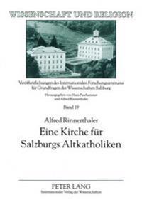 Eine Kirche Fuer Salzburgs Altkatholiken: Kontroversen Rund Um Die Errichtung Einer Altkatholischen Kirchengemeinde in Salzburg