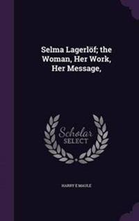 Selma Lagerlof; The Woman, Her Work, Her Message,