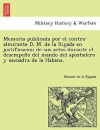 Memoria Publicada Por El Contra-Almirante D. M. de La Rigada En Justificacion de Sus Actos Durante El Desempen O del Mando del Apostadero y Escuadra de La Habana.