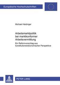 Arbeitsmarktpolitik Bei Marktkonformer Arbeitsvermittlung: Ein Reformvorschlag Aus Konstitutionenoekonomischer Perspektive