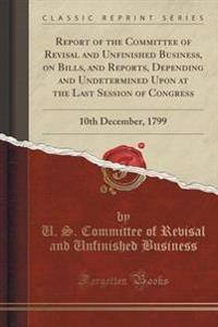 Report of the Committee of Revisal and Unfinished Business, on Bills, and Reports, Depending and Undetermined Upon at the Last Session of Congress
