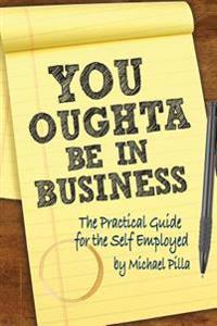 You Oughta Be in Business: The Practical Guide for the Self-Employed