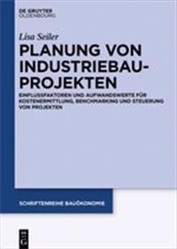Planung Von Industriebauprojekten: Einflussfaktoren Und Aufwandswerte Für Kostenermittlung, Benchmarking Und Steuerung Von Projekten