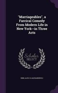 Marriageables, a Farcical Comedy from Modern Life in New York--In Three Acts