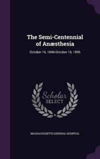 The Semi-Centennial of Anaesthesia, October 16, 1846-October 16, 1896