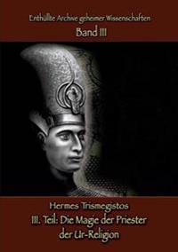 Enthüllte Archive geheimer Wissenschaften  Teil III: Die Magie der Priester  der Ur-Religion