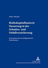 Risikokapitalbasierte Steuerung in Der Schaden- Und Unfallversicherung: Konzeption Einer Modellgestuetzten Risikoanalyse