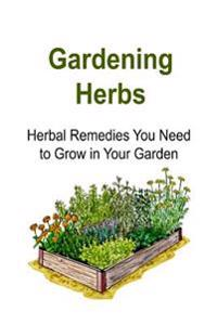 Gardening Herbs: Herbal Remedies You Need to Grow in Your Garden: Gardening, Gardening Book, Gardening Guide, Gardening Tips, Gardening