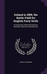 Ireland in 1868, the Battle-Field for English Party Strife; Its Grievances, Real and Factitious; Remedies, Abortive or Mischievous