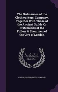 The Ordinances of the Clothworkers' Company, Together with Those of the Ancient Guilds or Fraternities of the Fullers & Shearmen of the City of London