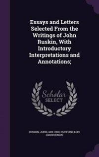 Essays and Letters Selected from the Writings of John Ruskin, with Introductory Interpretations and Annotations;