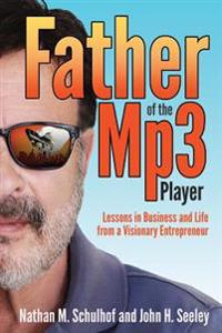 Father of the MP3 Player: Lessons in Business and Life from a Visionary Entrepreneur