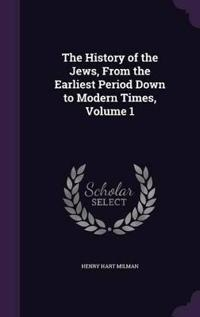 The History of the Jews, from the Earliest Period Down to Modern Times; Volume 1