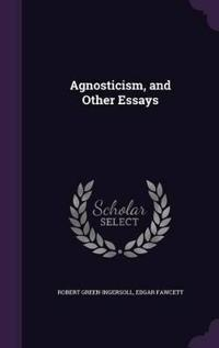 Agnosticism, and Other Essays