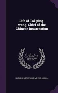 Life of Tai-Ping-Wang, Chief of the Chinese Insurrection
