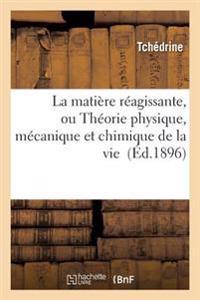 La Matiere Reagissante, Ou Theorie Physique, Mecanique Et Chimique de la Vie