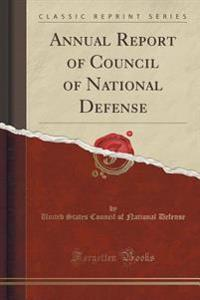 Annual Report of Council of National Defense (Classic Reprint)