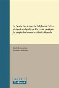 Le Cercle Des Lettres de L'Alphabet Dā'irat Al-Aḥruf Al-Abjadiyya: Un Traite Pratique de Magie Des Lettres Attribue a Hermes