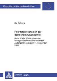 Prioritaetenwechsel in Der Deutschen Außenpolitik?: Berlin, Paris, Washington - Das Strategische Dreieck Der Deutschen Außenpolitik Nach Dem 11. Septe