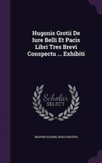 Hugonis Grotii de Iure Belli Et Pacis Libri Tres Brevi Conspectu ... Exhibiti