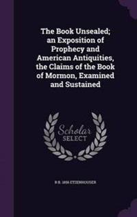 The Book Unsealed; An Exposition of Prophecy and American Antiquities, the Claims of the Book of Mormon, Examined and Sustained