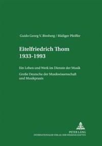 Eitelfriedrich Thom 1933-1993: Ein Leben Und Werk Im Dienste Der Musik- Große Deutsche Der Musikwissenschaft Und Musikpraxis