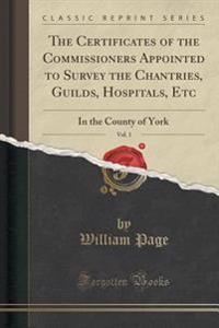The Certificates of the Commissioners Appointed to Survey the Chantries, Guilds, Hospitals, Etc, Vol. 1