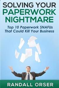 Solving Your Paperwork Nightmare: Top 10 Paperwork Snafus That Could Kill Your Business!