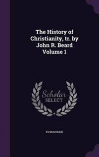The History of Christianity, Tr. by John R. Beard Volume 1