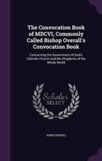 The Convocation Book of MDCVI, Commonly Called Bishop Overall's Convocation Book